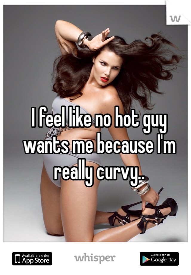 I feel like no hot guy  wants me because I'm  really curvy..