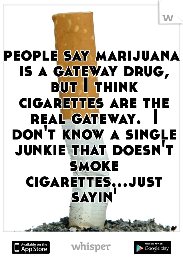 people say marijuana is a gateway drug, but I think cigarettes are the real gateway.  I don't know a single junkie that doesn't smoke cigarettes...just sayin'