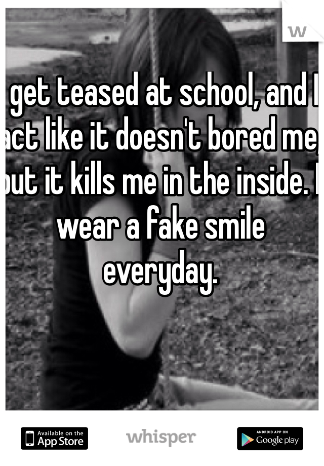I get teased at school, and I act like it doesn't bored me, but it kills me in the inside. I wear a fake smile everyday.