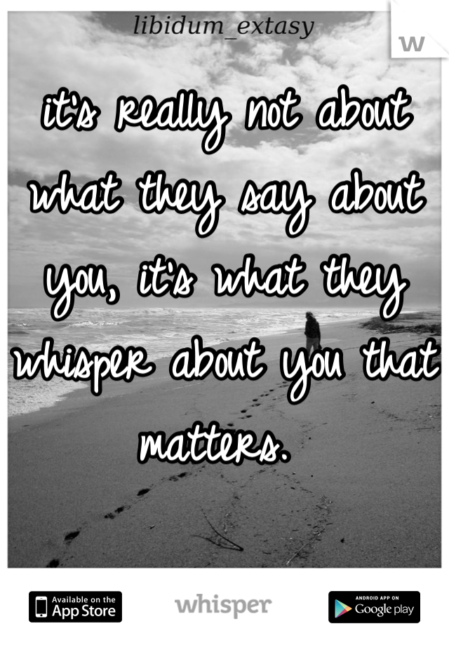 it's really not about what they say about you, it's what they whisper about you that matters.