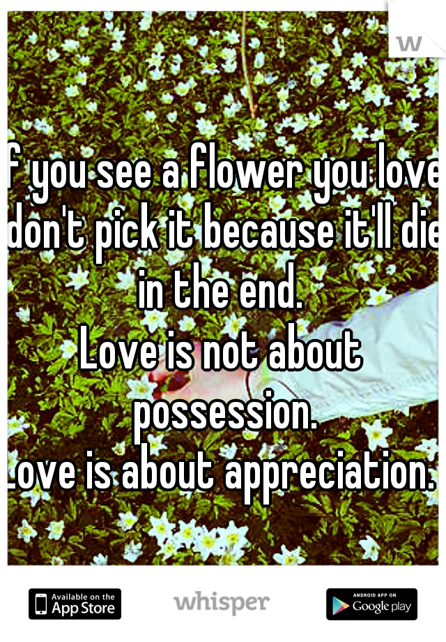 If you see a flower you love don't pick it because it'll die in the end.  Love is not about possession. Love is about appreciation.