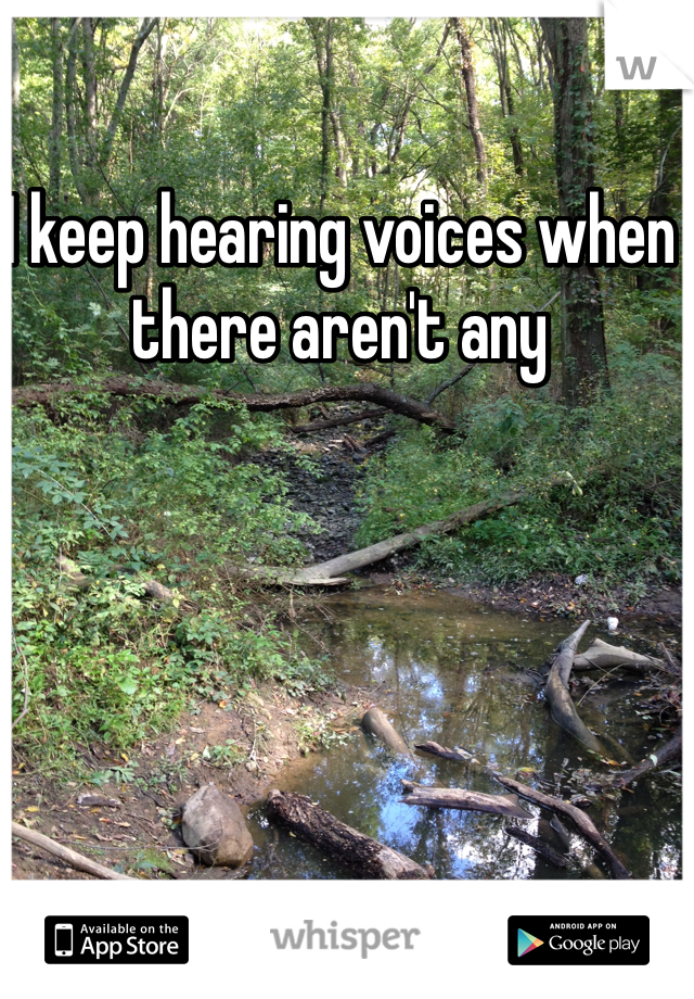 I keep hearing voices when there aren't any