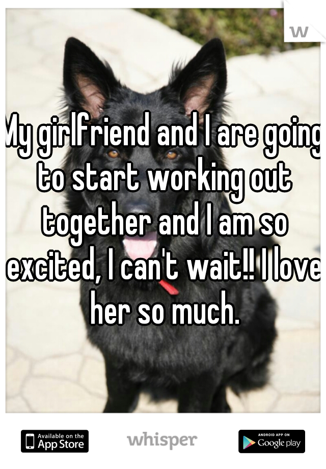 My girlfriend and I are going to start working out together and I am so excited, I can't wait!! I love her so much.