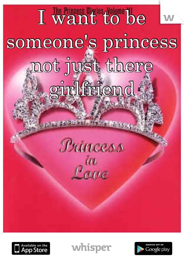 I want to be someone's princess not just there girlfriend