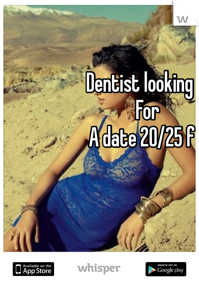 Dentist looking                       For                    A date 20/25 f
