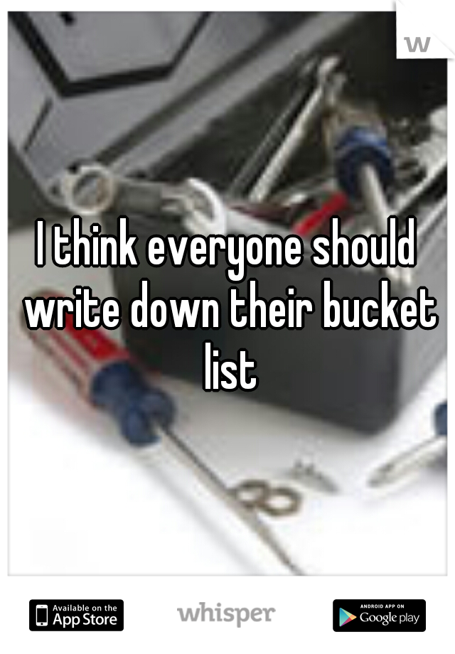 I think everyone should write down their bucket list