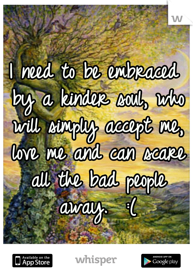 I need to be embraced by a kinder soul, who will simply accept me, love me and can scare all the bad people away.  :(