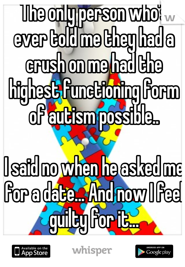 The only person who's ever told me they had a crush on me had the highest functioning form of autism possible..   I said no when he asked me for a date... And now I feel guilty for it...