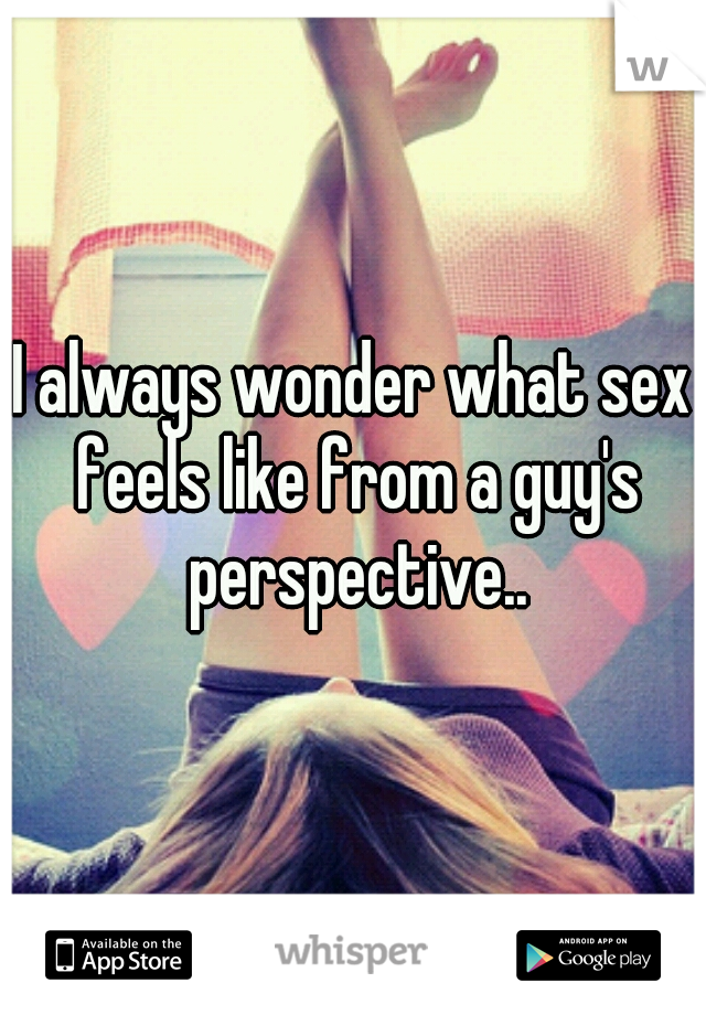 I always wonder what sex feels like from a guy's perspective..