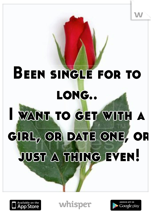 Been single for to long..  I want to get with a girl, or date one, or just a thing even!