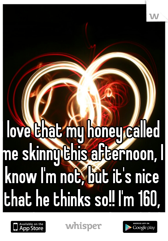 "I love that my honey called me skinny this afternoon, I know I'm not, but it's nice that he thinks so!! I'm 160, 5'4"". (no way I'm skinny) lol"