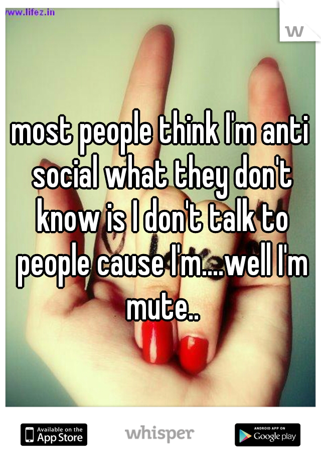 most people think I'm anti social what they don't know is I don't talk to people cause I'm....well I'm mute..