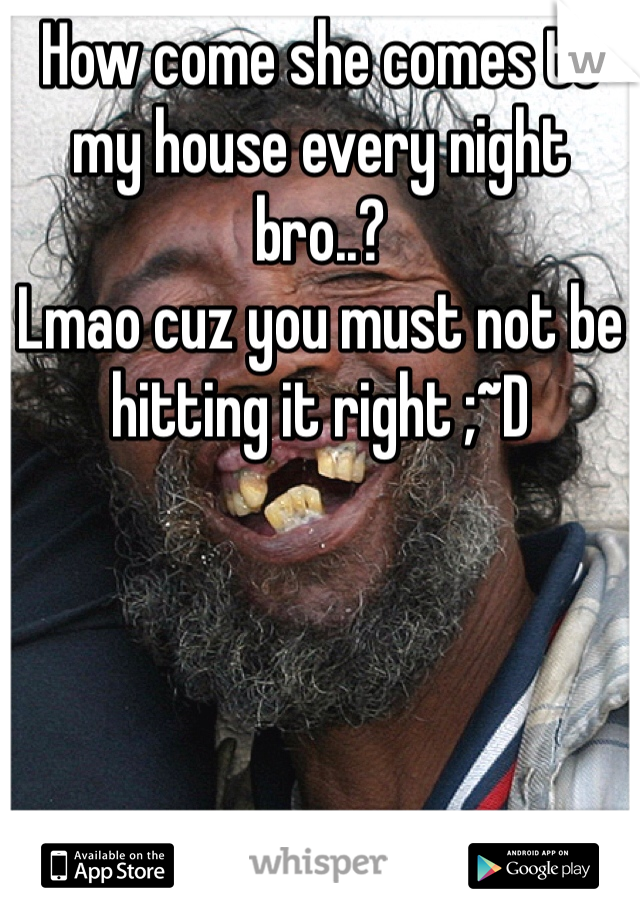 How come she comes to my house every night bro..?  Lmao cuz you must not be hitting it right ;~D