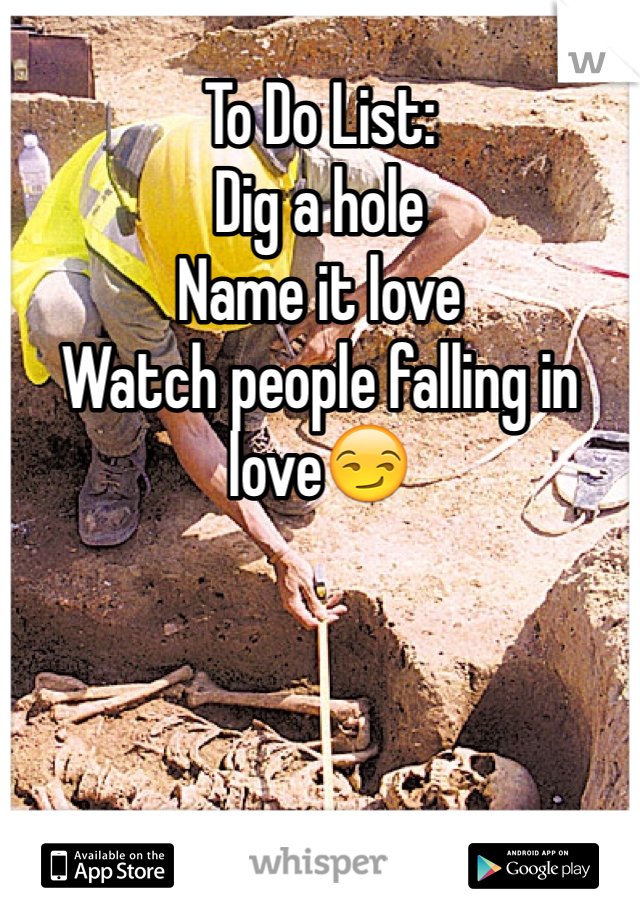 To Do List: Dig a hole Name it love Watch people falling in love😏