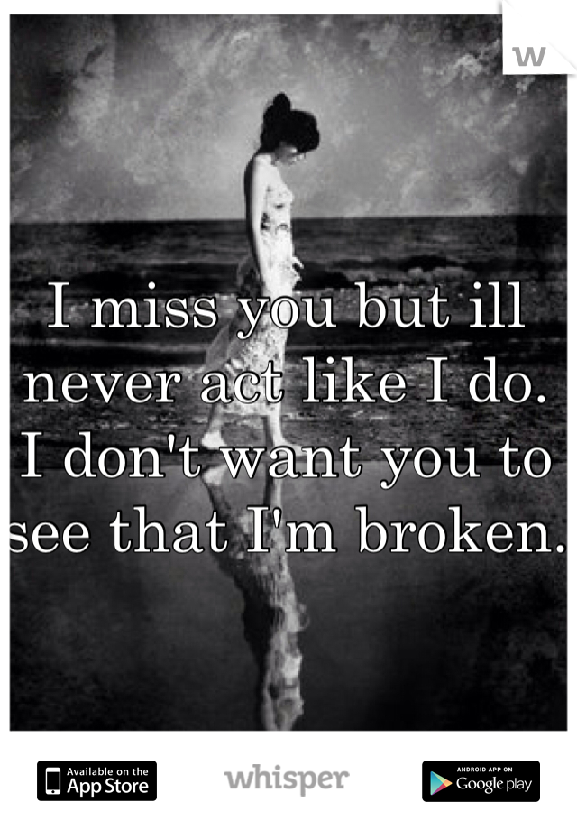 I miss you but ill never act like I do. I don't want you to see that I'm broken.