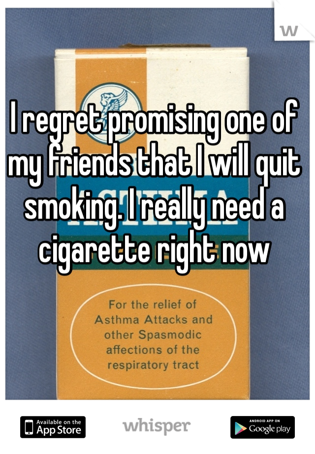 I regret promising one of my friends that I will quit smoking. I really need a cigarette right now