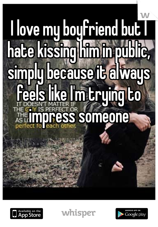 I love my boyfriend but I hate kissing him in public, simply because it always feels like I'm trying to impress someone
