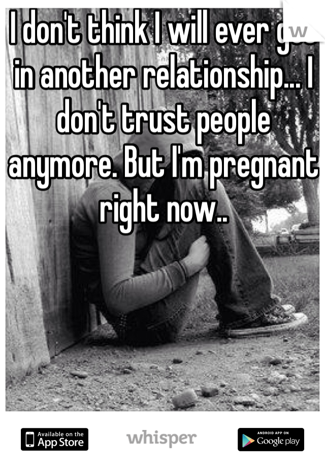 I don't think I will ever get in another relationship... I don't trust people anymore. But I'm pregnant right now..