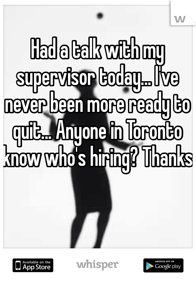 Had a talk with my supervisor today... I've never been more ready to quit... Anyone in Toronto know who's hiring? Thanks