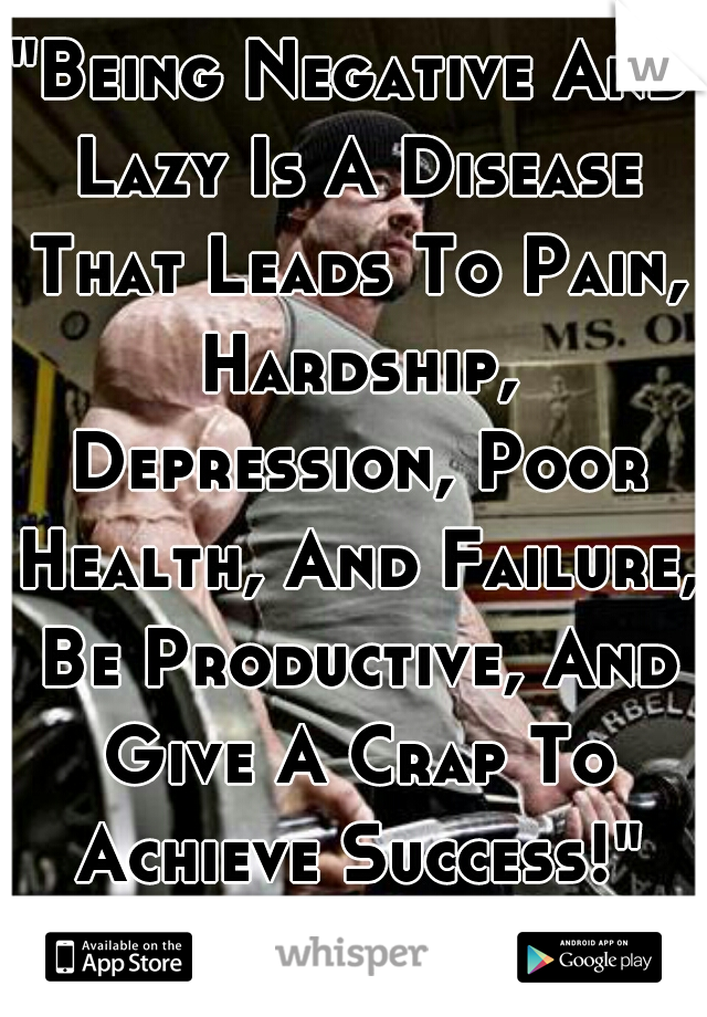 """""""Being Negative And Lazy Is A Disease That Leads To Pain, Hardship, Depression, Poor Health, And Failure, Be Productive, And Give A Crap To Achieve Success!"""" You Either Want It Or You Dont!"""