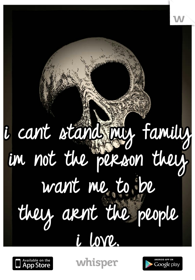 i cant stand my family  im not the person they want me to be they arnt the people i love.