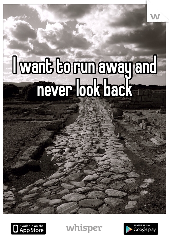I want to run away and never look back
