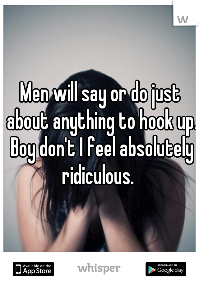 Men will say or do just about anything to hook up. Boy don't I feel absolutely ridiculous.