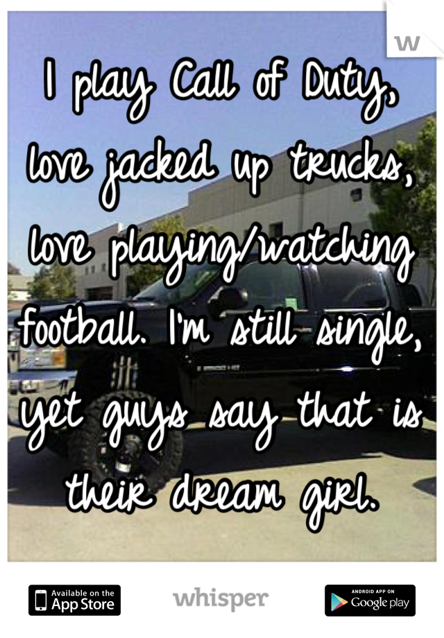 I play Call of Duty,  love jacked up trucks, love playing/watching football. I'm still single, yet guys say that is their dream girl.