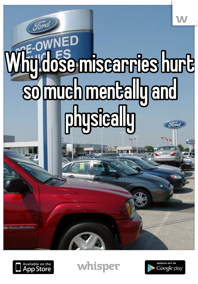 Why dose miscarries hurt so much mentally and physically
