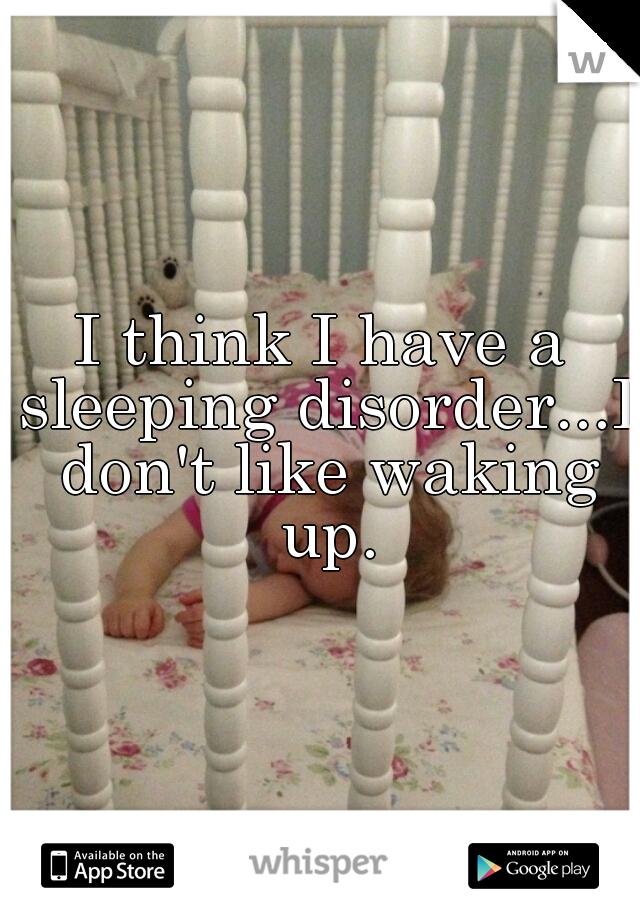 I think I have a sleeping disorder...I don't like waking up.