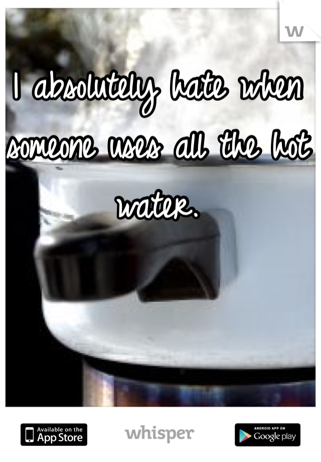 I absolutely hate when someone uses all the hot water.