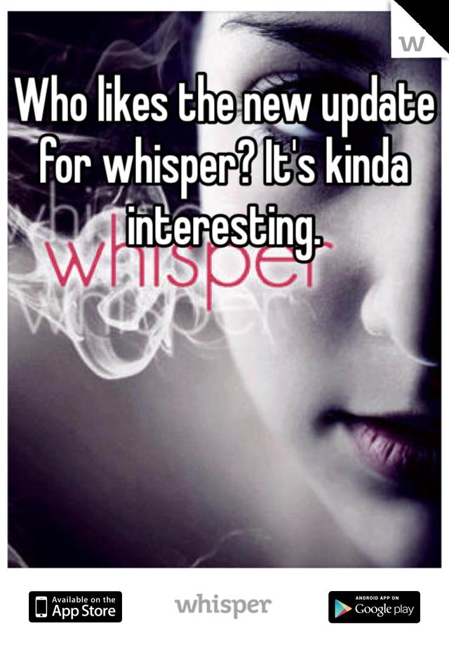 Who likes the new update for whisper? It's kinda interesting.