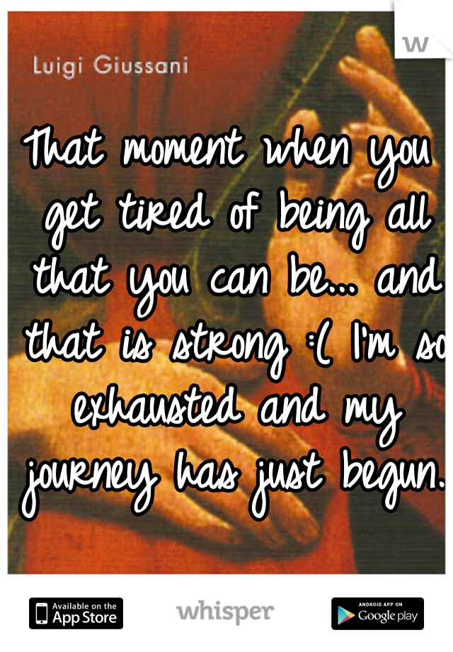 That moment when you get tired of being all that you can be... and that is strong :( I'm so exhausted and my journey has just begun.
