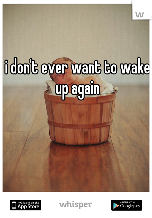 i don't ever want to wake up again