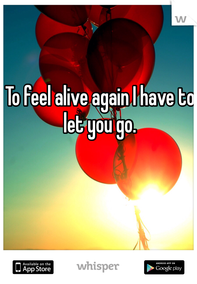 To feel alive again I have to let you go.