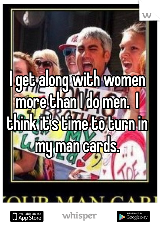 I get along with women more than I do men.  I think it's time to turn in my man cards.