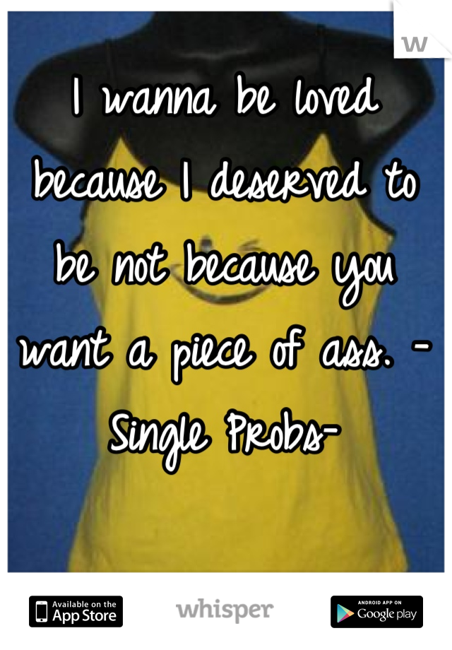I wanna be loved because I deserved to be not because you want a piece of ass. -Single Probs-
