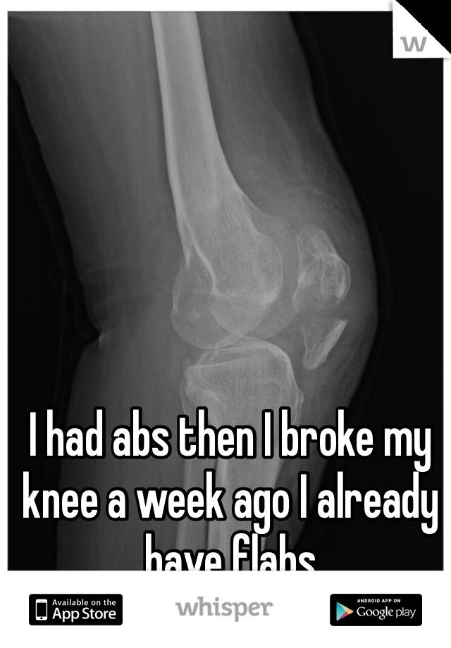 I had abs then I broke my knee a week ago I already have flabs