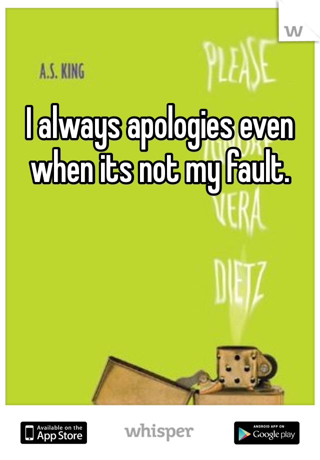 I always apologies even when its not my fault.