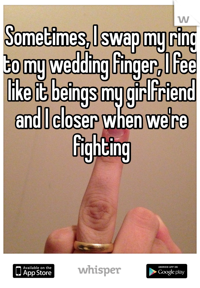 Sometimes, I swap my ring to my wedding finger, I feel like it beings my girlfriend and I closer when we're fighting