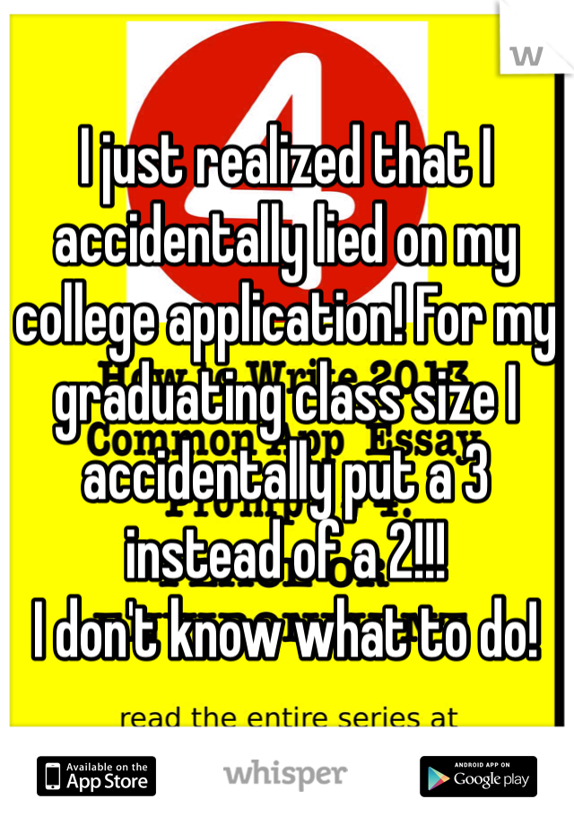 I just realized that I accidentally lied on my college application! For my graduating class size I accidentally put a 3 instead of a 2!!!  I don't know what to do!