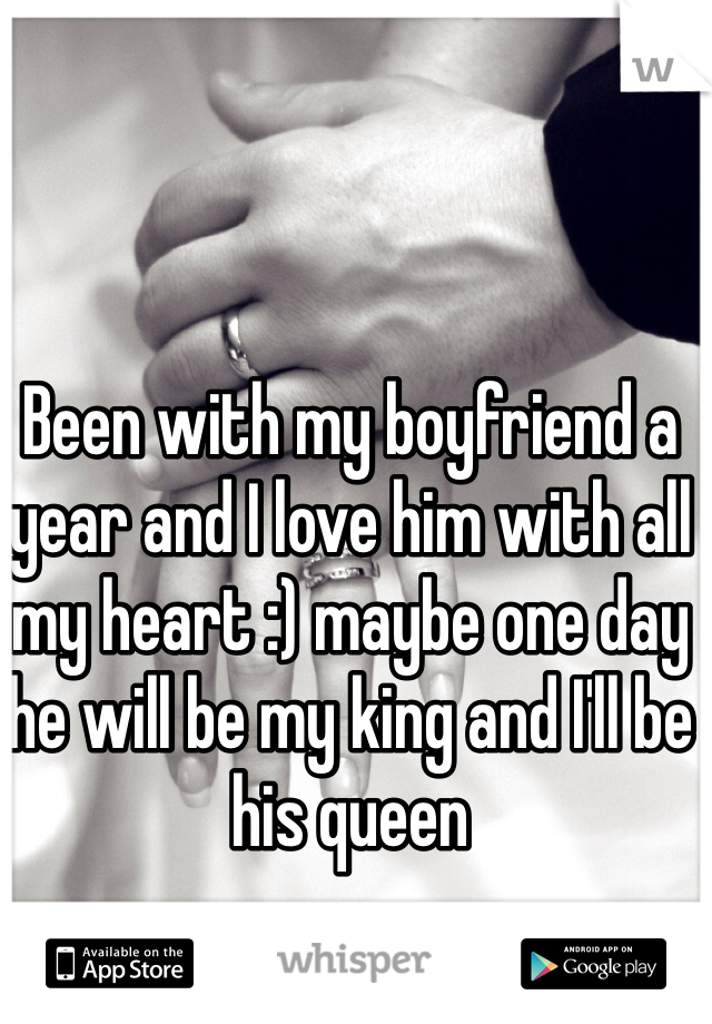 Been with my boyfriend a year and I love him with all my heart :) maybe one day he will be my king and I'll be his queen