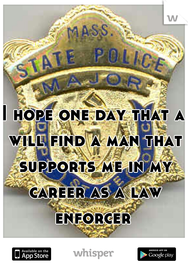 I hope one day that a will find a man that supports me in my career as a law enforcer