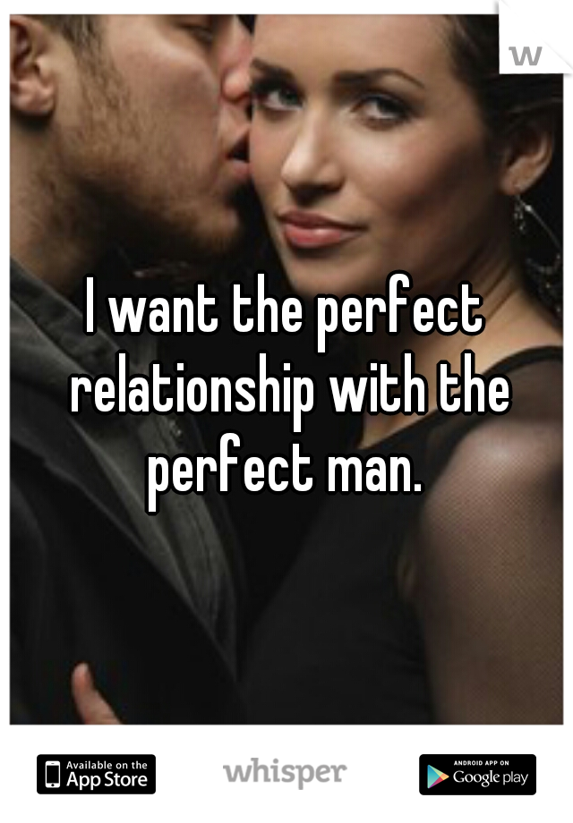 I want the perfect relationship with the perfect man.