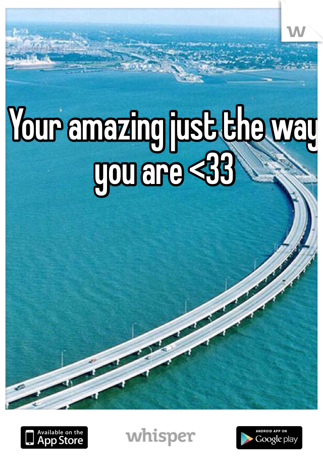 Your amazing just the way you are <33