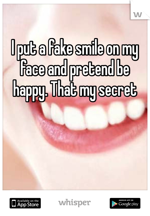 I put a fake smile on my face and pretend be happy. That my secret