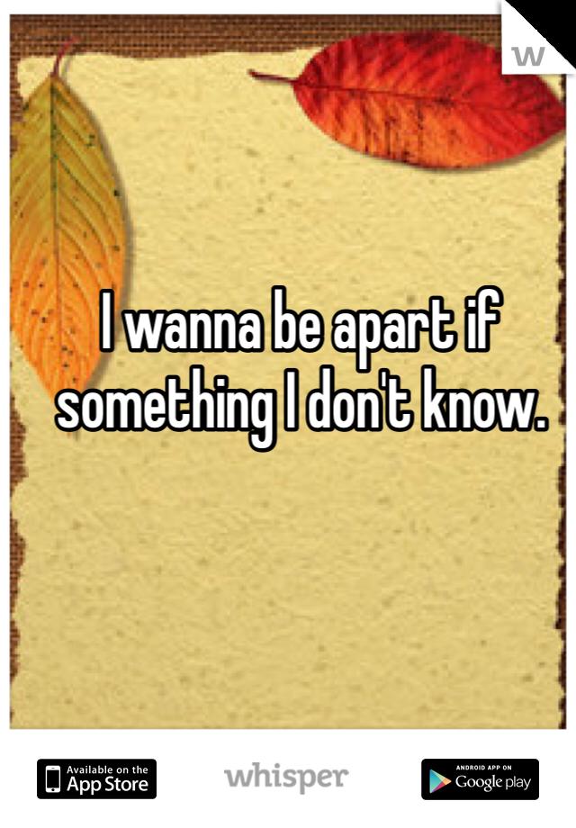 I wanna be apart if something I don't know.