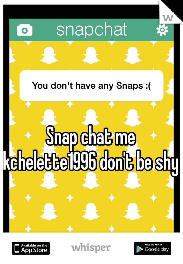 Snap chat me kchelette1996 don't be shy