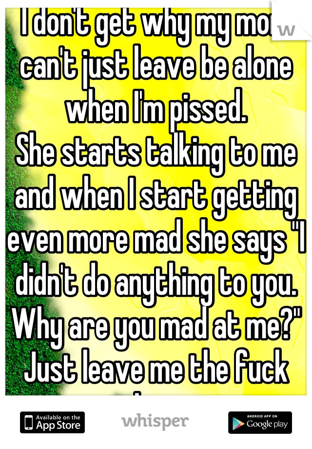 "I don't get why my mom can't just leave be alone when I'm pissed.  She starts talking to me and when I start getting even more mad she says ""I didn't do anything to you. Why are you mad at me?"" Just leave me the fuck alone."