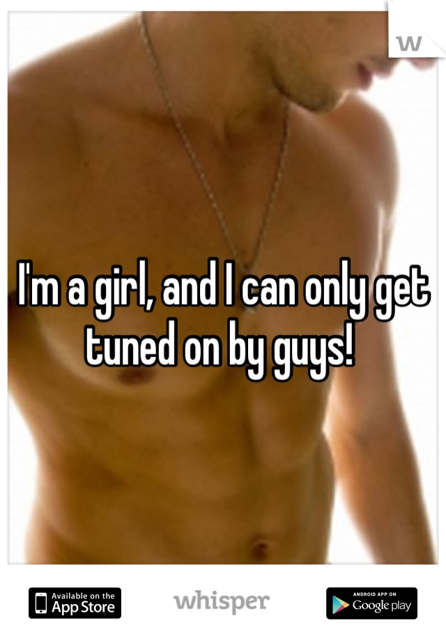 I'm a girl, and I can only get tuned on by guys!